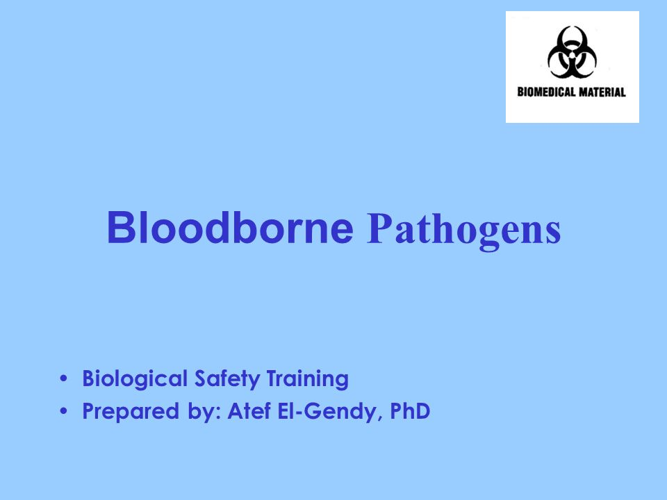 Bloodborne Pathogens Biological Safety Training Prepared by: Atef El-Gendy, PhD
