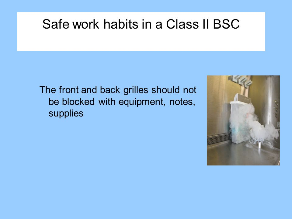 Safe work habits in a Class II BSC The front and back grilles should not be blocked with equipment, notes, supplies