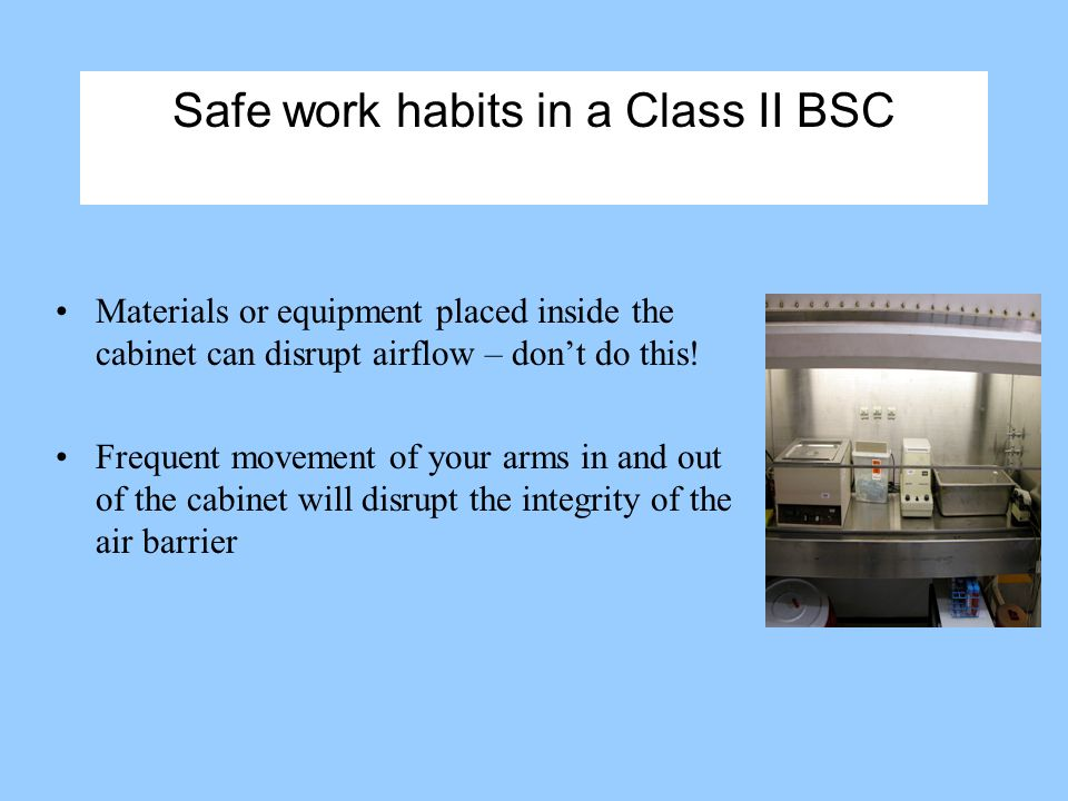 Safe work habits in a Class II BSC Materials or equipment placed inside the cabinet can disrupt airflow – dont do this.