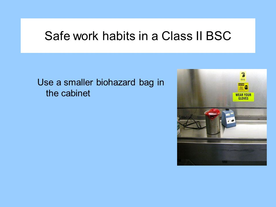 Safe work habits in a Class II BSC Use a smaller biohazard bag in the cabinet