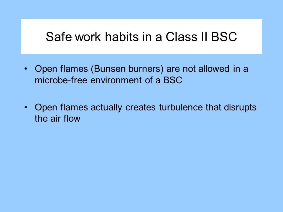Safe work habits in a Class II BSC Open flames (Bunsen burners) are not allowed in a microbe-free environment of a BSC Open flames actually creates turbulence that disrupts the air flow
