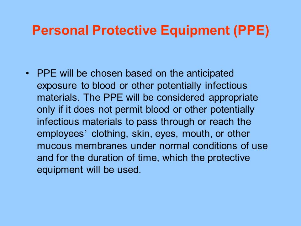 Personal Protective Equipment (PPE) PPE will be chosen based on the anticipated exposure to blood or other potentially infectious materials.