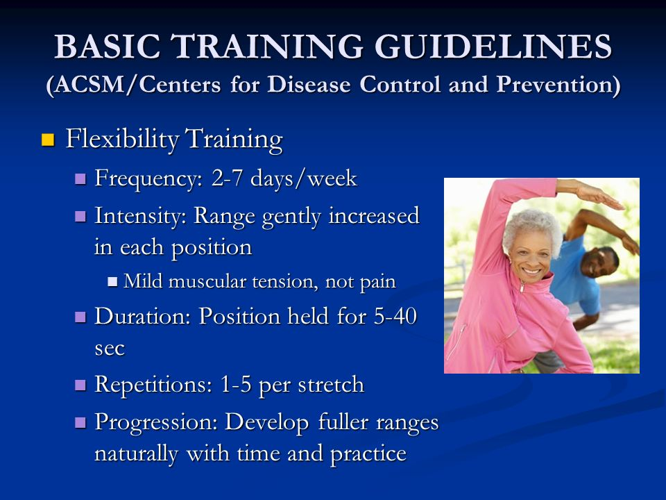 BASIC TRAINING GUIDELINES (ACSM/Centers for Disease Control and Prevention) Flexibility Training Flexibility Training Frequency: 2-7 days/week Frequen