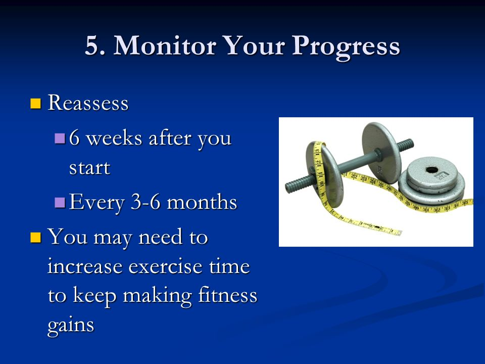 5. Monitor Your Progress Reassess Reassess 6 weeks after you start 6 weeks after you start Every 3-6 months Every 3-6 months You may need to increase