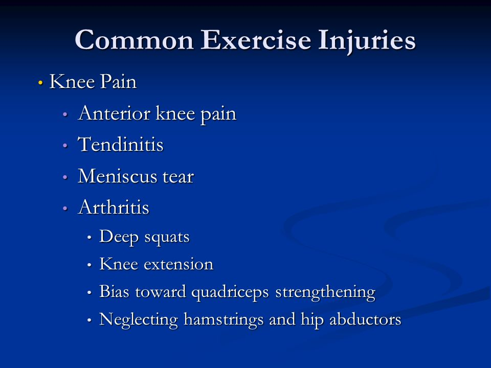Common Exercise Injuries Knee Pain Knee Pain Anterior knee pain Anterior knee pain Tendinitis Tendinitis Meniscus tear Meniscus tear Arthritis Arthritis Deep squats Deep squats Knee extension Knee extension Bias toward quadriceps strengthening Bias toward quadriceps strengthening Neglecting hamstrings and hip abductors Neglecting hamstrings and hip abductors