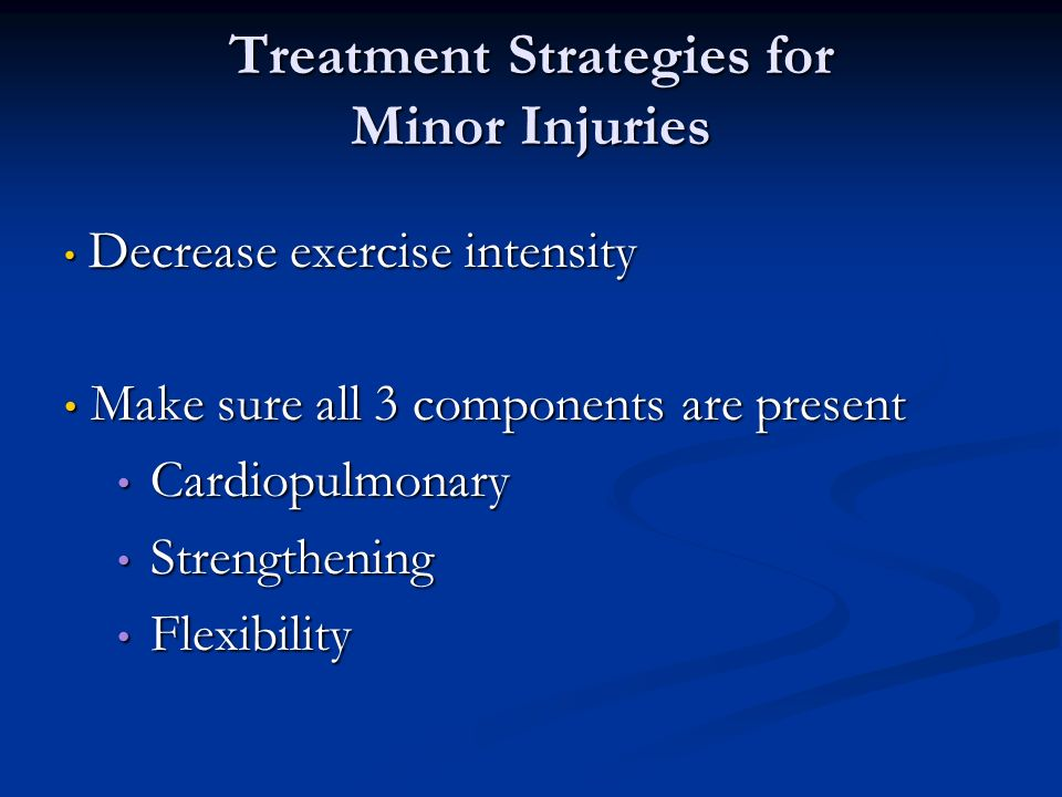 Treatment Strategies for Minor Injuries Decrease exercise intensity Decrease exercise intensity Make sure all 3 components are present Make sure all 3