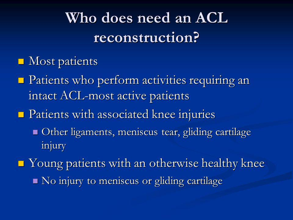 Who does need an ACL reconstruction? Most patients Most patients Patients who perform activities requiring an intact ACL-most active patients Patients