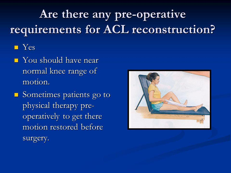 Are there any pre-operative requirements for ACL reconstruction? Yes Yes You should have near normal knee range of motion. You should have near normal