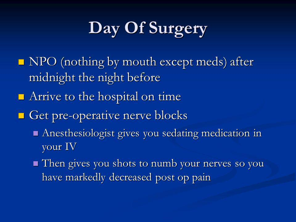 Day Of Surgery NPO (nothing by mouth except meds) after midnight the night before NPO (nothing by mouth except meds) after midnight the night before A
