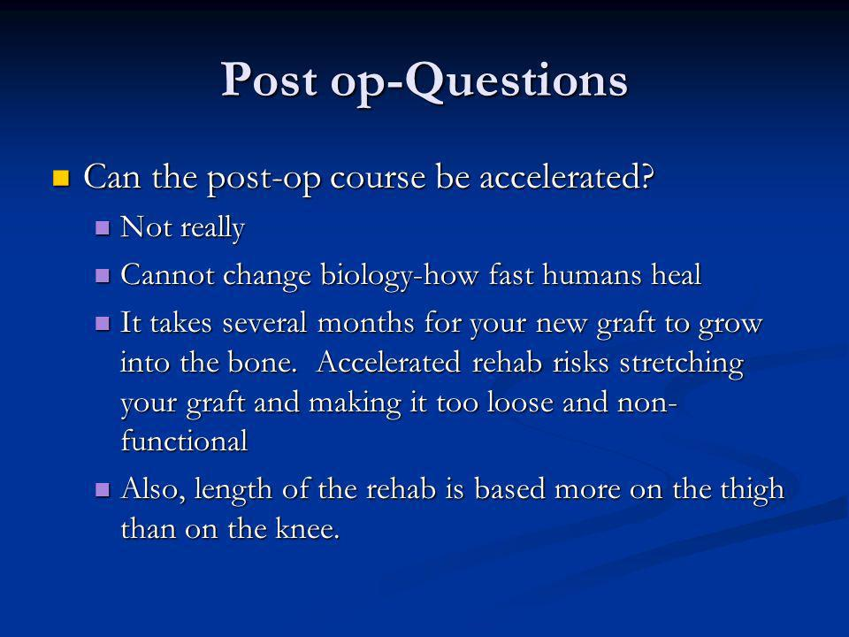 Post op-Questions Can the post-op course be accelerated? Can the post-op course be accelerated? Not really Not really Cannot change biology-how fast h