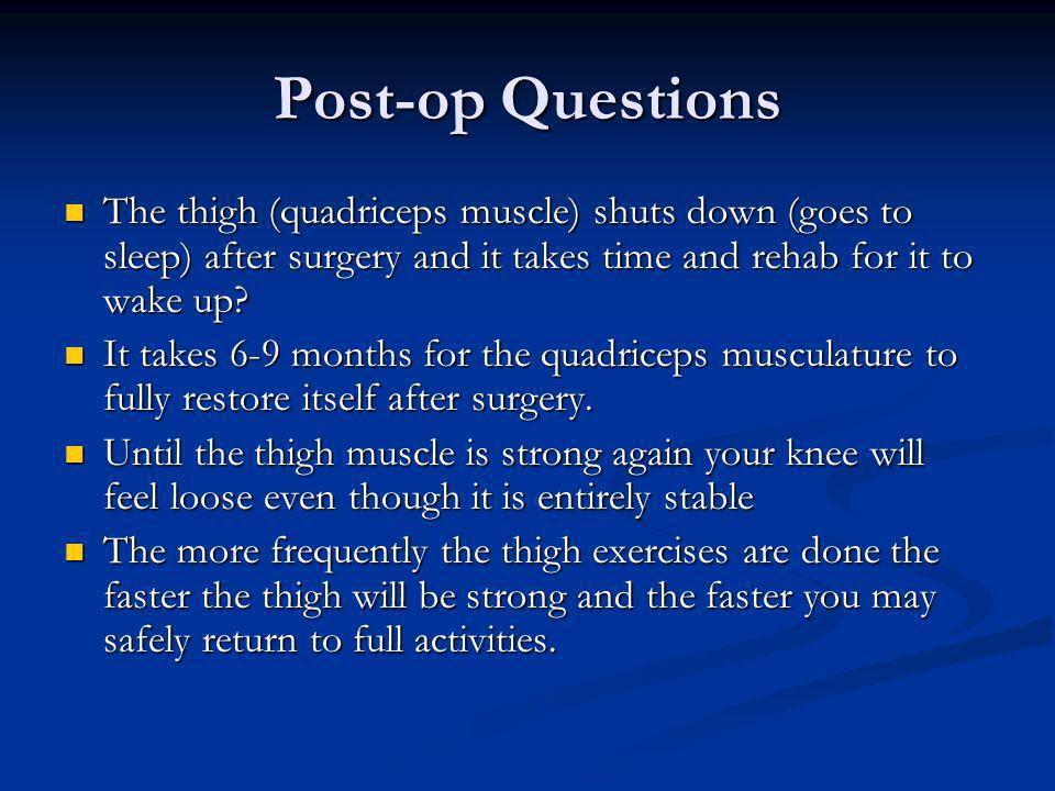 Post-op Questions The thigh (quadriceps muscle) shuts down (goes to sleep) after surgery and it takes time and rehab for it to wake up? The thigh (qua