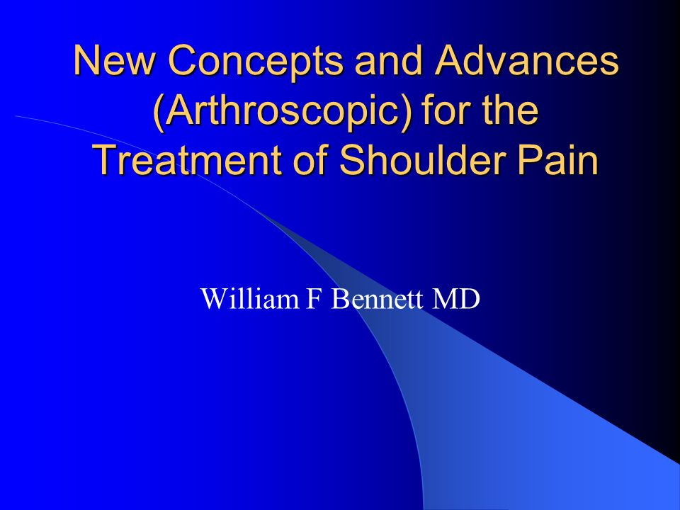 New Concepts and Advances (Arthroscopic) for the Treatment of Shoulder Pain William F Bennett MD