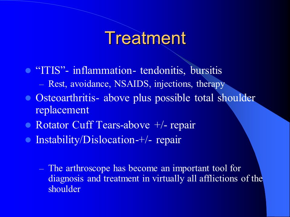 Treatment ITIS- inflammation- tendonitis, bursitis – Rest, avoidance, NSAIDS, injections, therapy Osteoarthritis- above plus possible total shoulder r