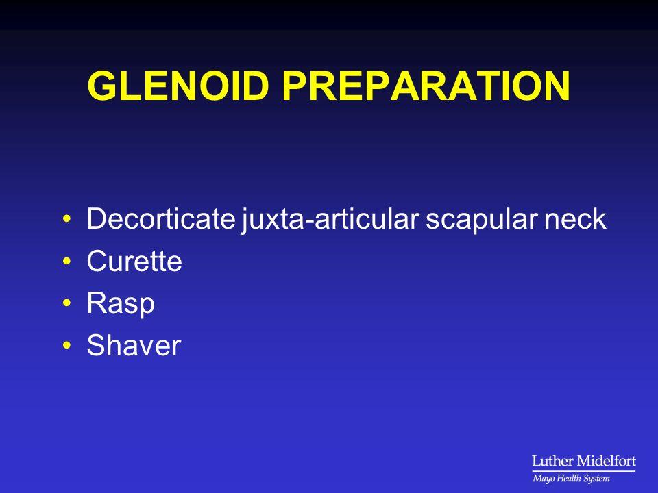 GLENOID PREPARATION Decorticate juxta-articular scapular neck Curette Rasp Shaver