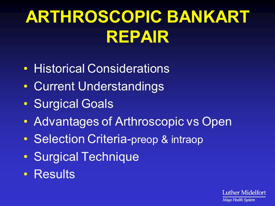ARTHROSCOPIC BANKART REPAIR Historical Considerations Current Understandings Surgical Goals Advantages of Arthroscopic vs Open Selection Criteria- preop & intraop Surgical Technique Results