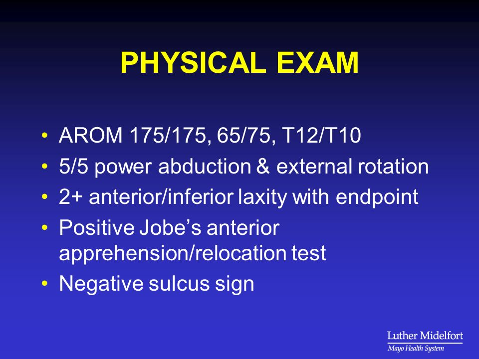 PHYSICAL EXAM AROM 175/175, 65/75, T12/T10 5/5 power abduction & external rotation 2+ anterior/inferior laxity with endpoint Positive Jobes anterior apprehension/relocation test Negative sulcus sign