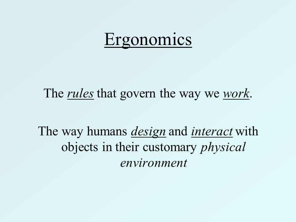 Ergonomics The rules that govern the way we work. The way humans design and interact with objects in their customary physical environment