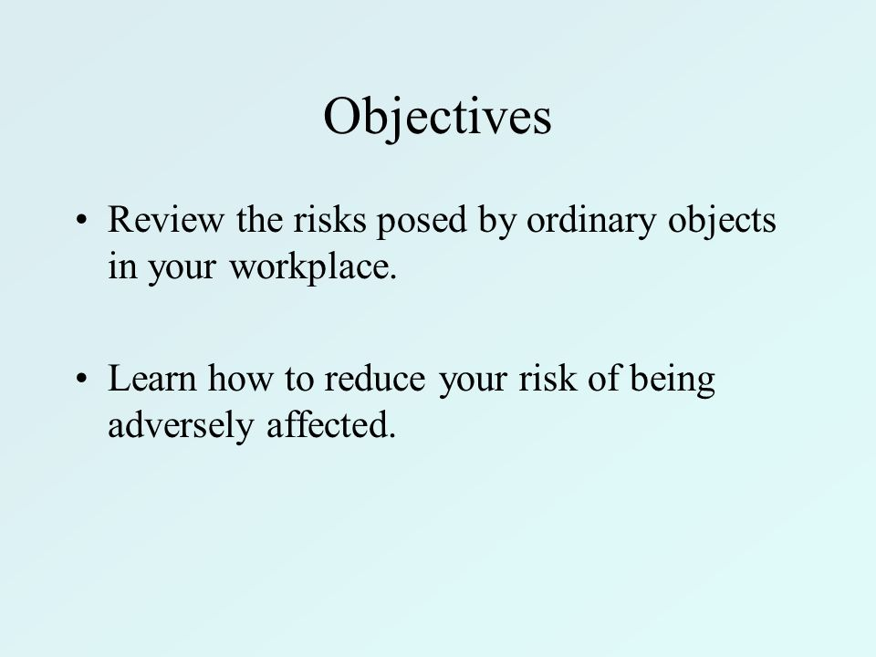 Objectives Review the risks posed by ordinary objects in your workplace. Learn how to reduce your risk of being adversely affected.