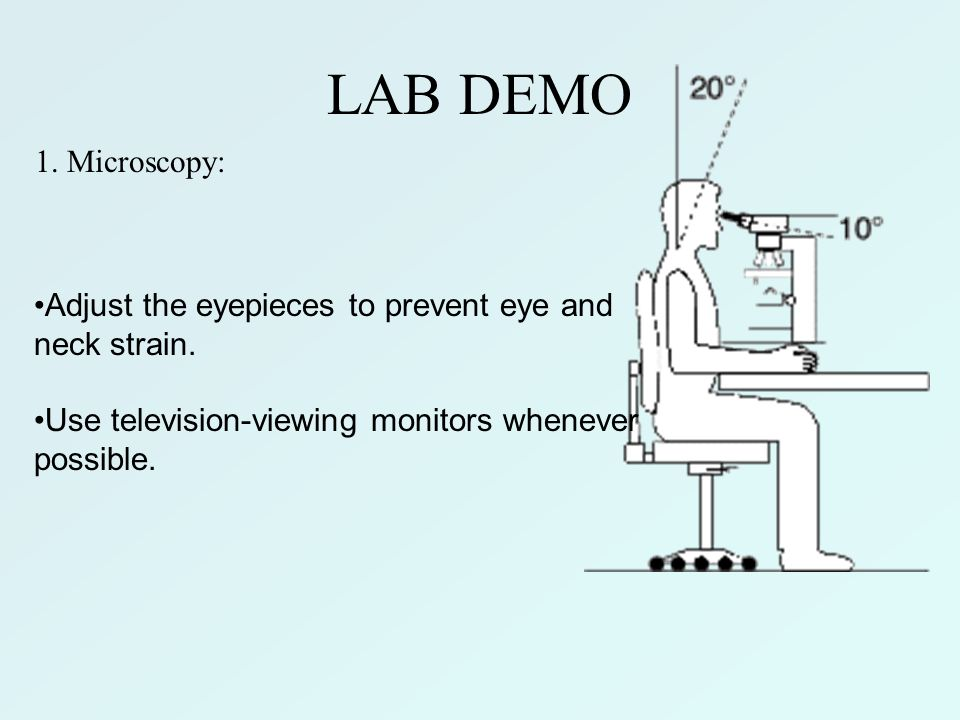 LAB DEMO 1. Microscopy: Adjust the eyepieces to prevent eye and neck strain. Use television-viewing monitors whenever possible.