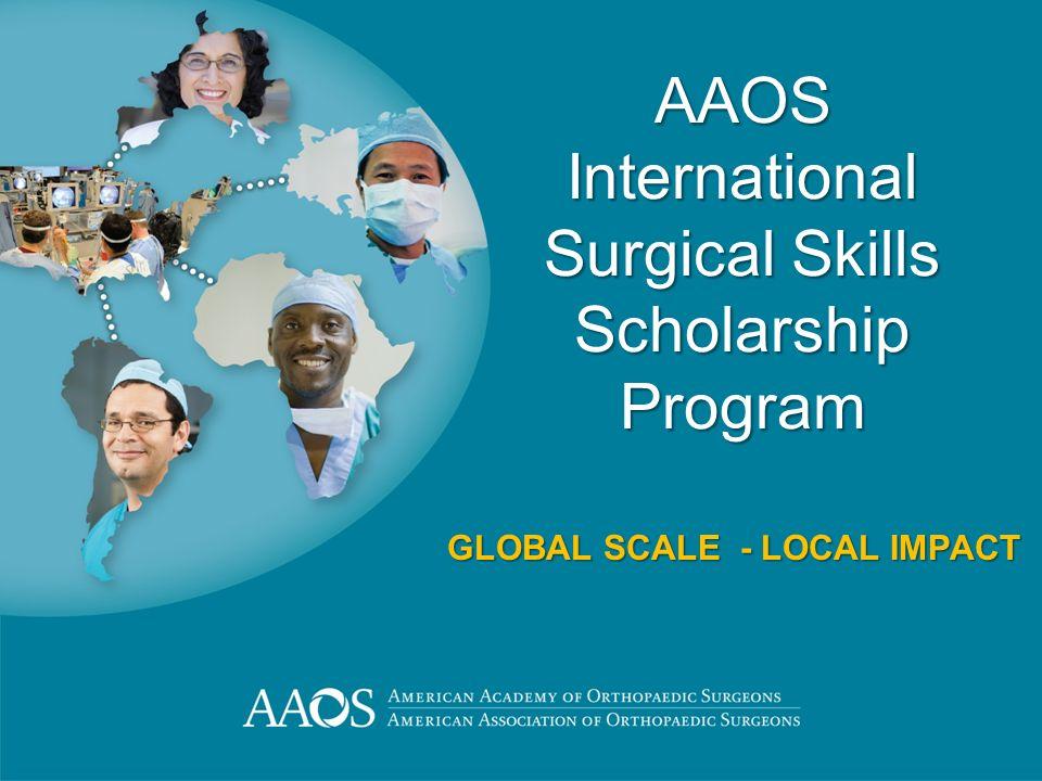 AAOS International Surgical Skills Scholarship Program GLOBAL SCALE - LOCAL IMPACT