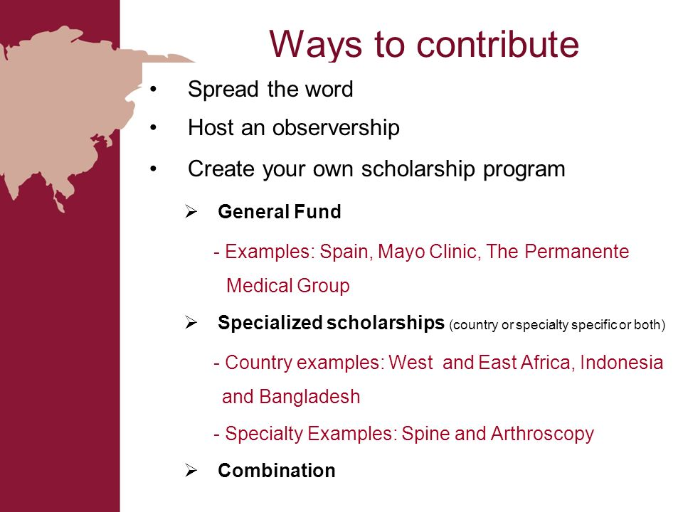 Ways to contribute Spread the word Host an observership Create your own scholarship program General Fund - Examples: Spain, Mayo Clinic, The Permanent