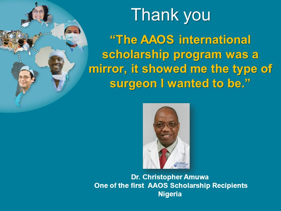The AAOS international scholarship program was a mirror, it showed me the type of surgeon I wanted to be. Thank you Dr. Christopher Amuwa One of the f