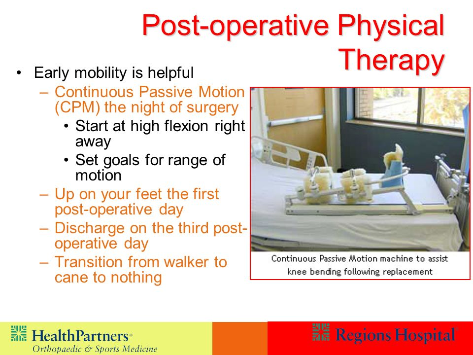 Post-operative Physical Therapy Early mobility is helpful –Continuous Passive Motion (CPM) the night of surgery Start at high flexion right away Set goals for range of motion –Up on your feet the first post-operative day –Discharge on the third post- operative day –Transition from walker to cane to nothing