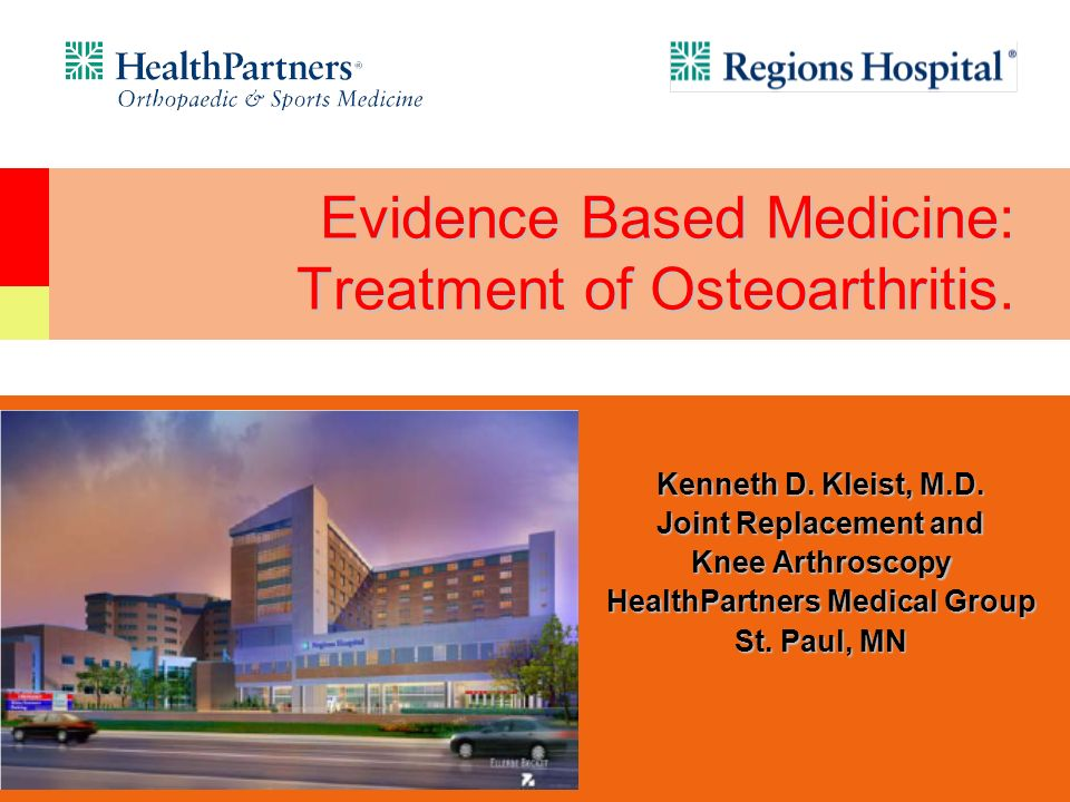 Evidence Based Medicine: Treatment of Osteoarthritis. Kenneth D. Kleist, M.D. Joint Replacement and Knee Arthroscopy HealthPartners Medical Group St.