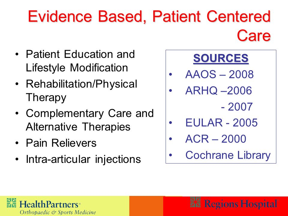 Evidence Based, Patient Centered Care Patient Education and Lifestyle Modification Rehabilitation/Physical Therapy Complementary Care and Alternative Therapies Pain Relievers Intra-articular injections SOURCES AAOS – 2008 ARHQ –2006 - 2007 EULAR - 2005 ACR – 2000 Cochrane Library