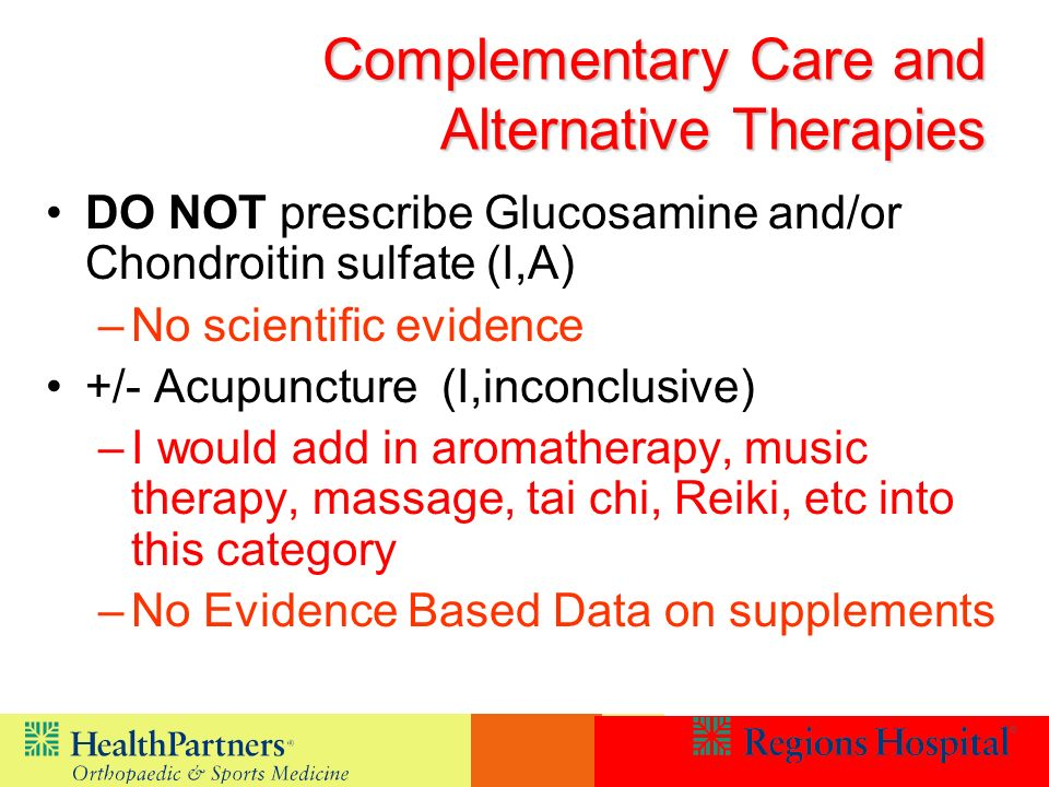Complementary Care and Alternative Therapies DO NOT prescribe Glucosamine and/or Chondroitin sulfate (I,A) –No scientific evidence +/- Acupuncture (I,inconclusive) –I would add in aromatherapy, music therapy, massage, tai chi, Reiki, etc into this category –No Evidence Based Data on supplements