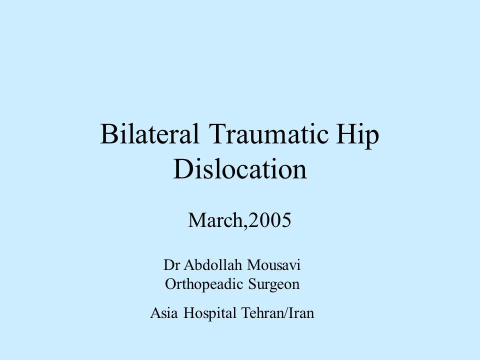 Bilateral Traumatic Hip Dislocation March,2005 Dr Abdollah Mousavi Orthopeadic Surgeon Asia Hospital Tehran/Iran