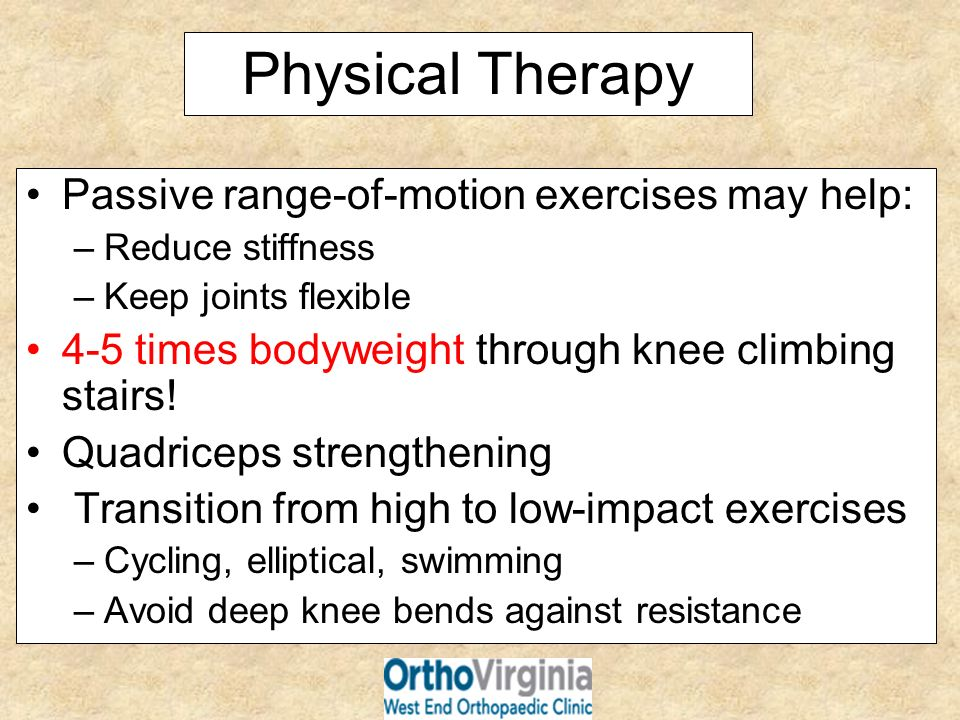 Physical Therapy Passive range-of-motion exercises may help: –Reduce stiffness –Keep joints flexible 4-5 times bodyweight through knee climbing stairs