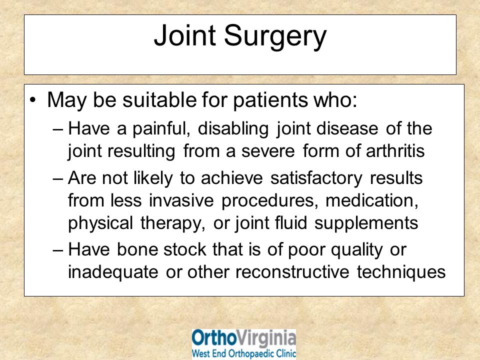 Joint Surgery May be suitable for patients who: –Have a painful, disabling joint disease of the joint resulting from a severe form of arthritis –Are n