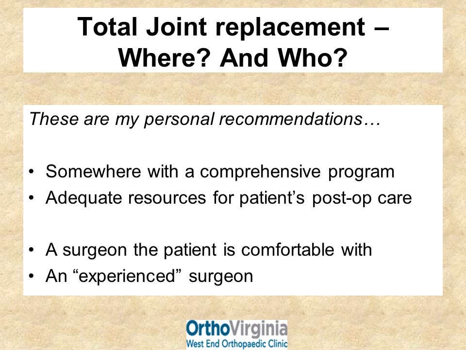 Total Joint replacement – Where? And Who? These are my personal recommendations… Somewhere with a comprehensive program Adequate resources for patient