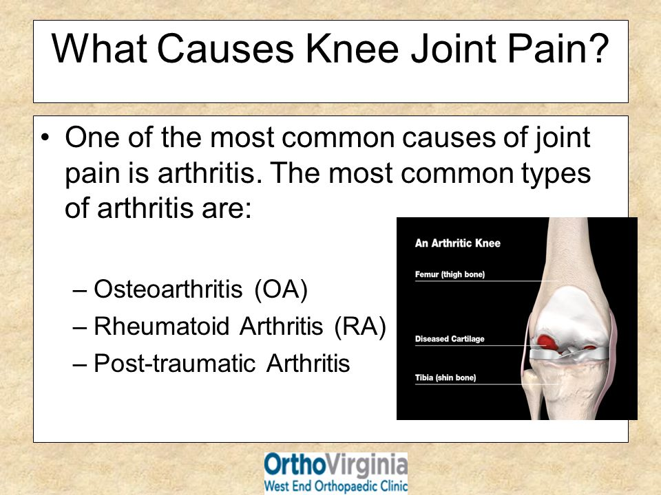 What Causes Knee Joint Pain? One of the most common causes of joint pain is arthritis. The most common types of arthritis are: –Osteoarthritis (OA) –R
