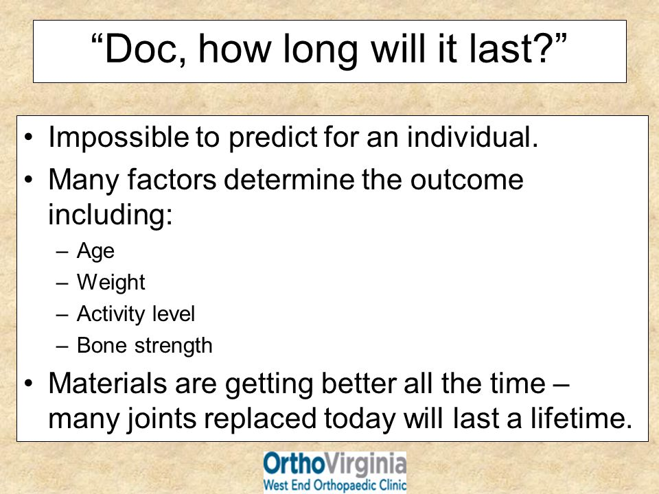 Doc, how long will it last? Impossible to predict for an individual. Many factors determine the outcome including: –Age –Weight –Activity level –Bone