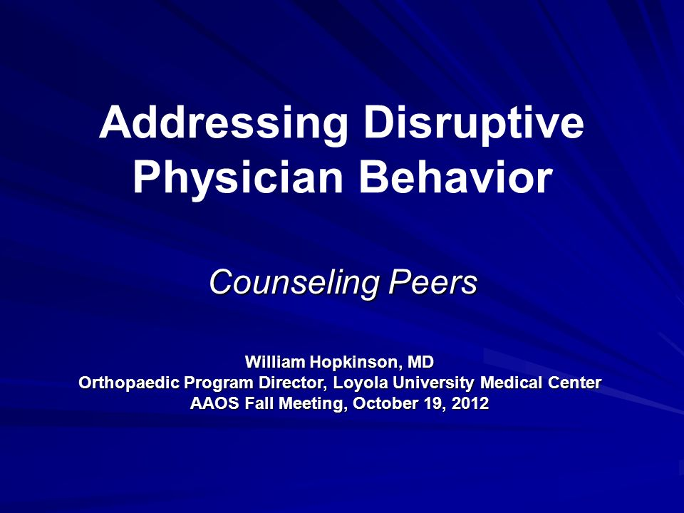 Addressing Disruptive Physician Behavior Counseling Peers William Hopkinson, MD Orthopaedic Program Director, Loyola University Medical Center AAOS Fa