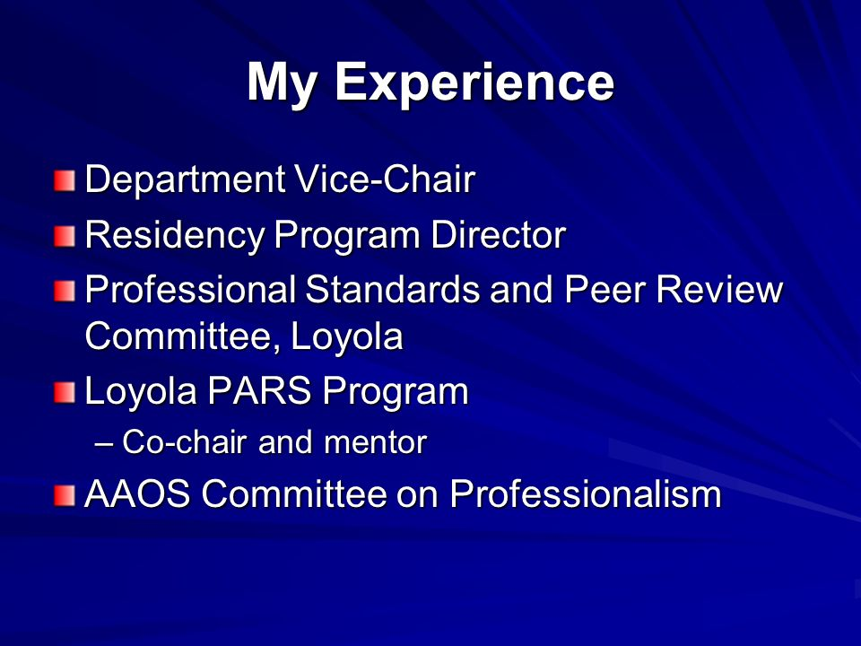 My Experience Department Vice-Chair Residency Program Director Professional Standards and Peer Review Committee, Loyola Loyola PARS Program –Co-chair