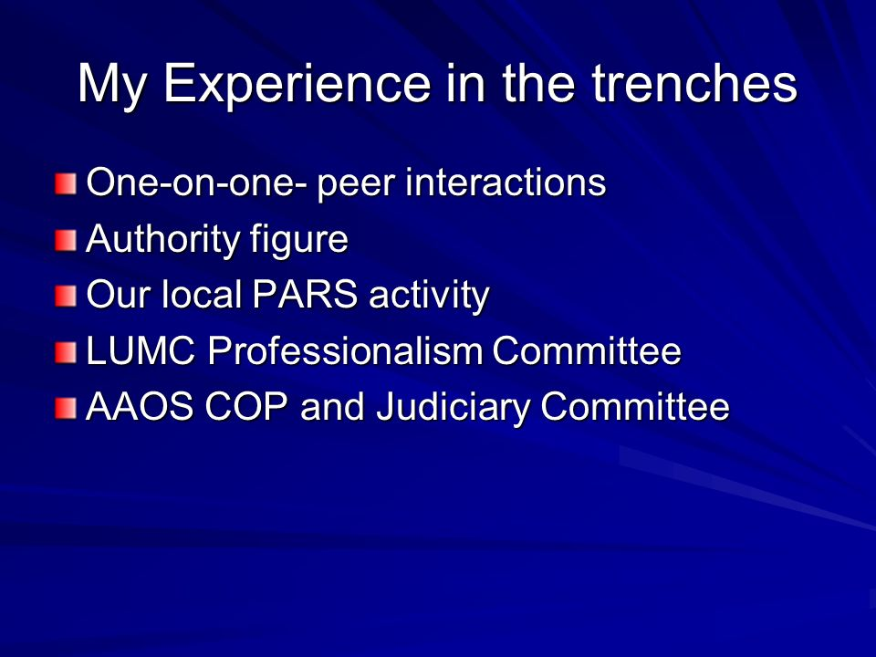 My Experience in the trenches One-on-one- peer interactions Authority figure Our local PARS activity LUMC Professionalism Committee AAOS COP and Judiciary Committee