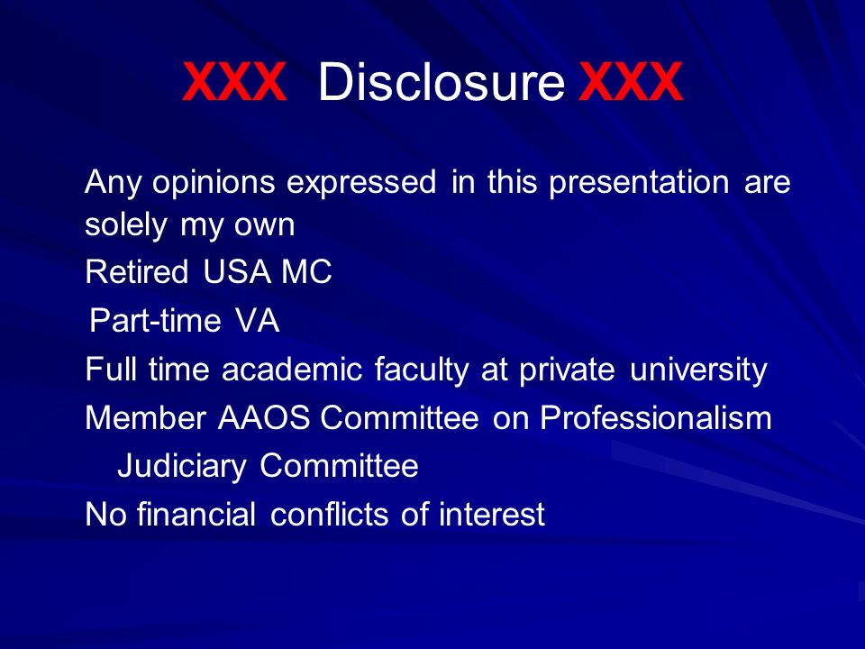 XXX Disclosure XXX Any opinions expressed in this presentation are solely my own Retired USA MC Part-time VA Full time academic faculty at private university Member AAOS Committee on Professionalism Judiciary Committee No financial conflicts of interest