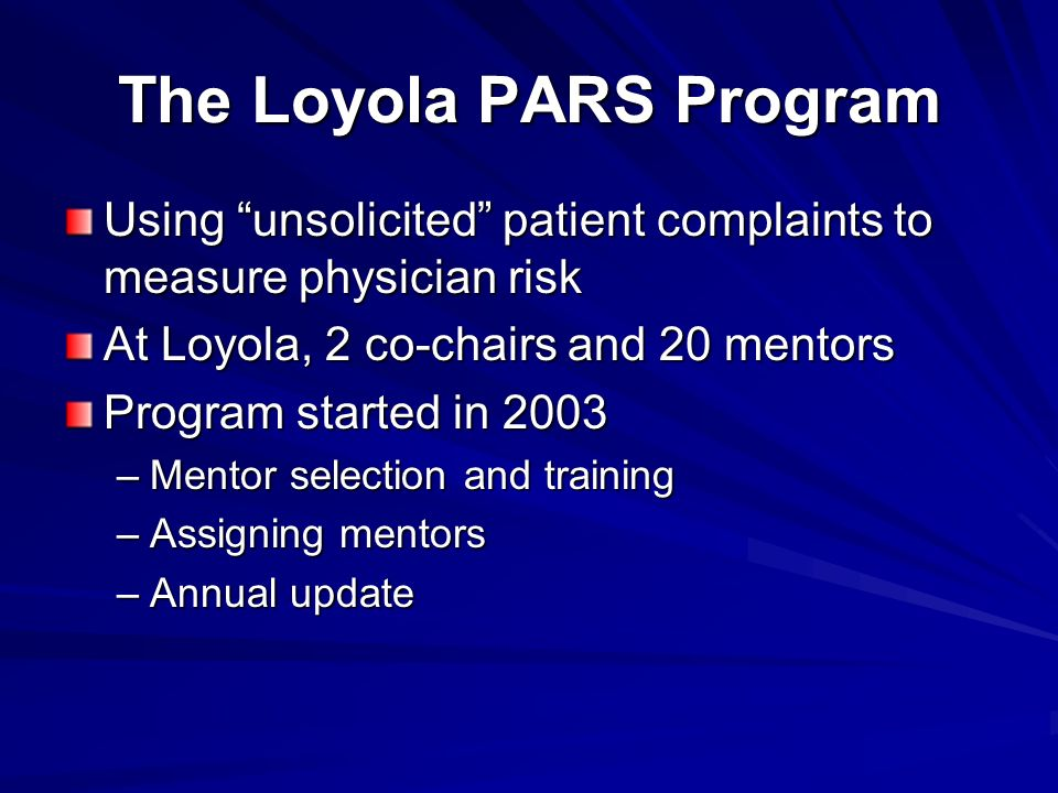 The Loyola PARS Program Using unsolicited patient complaints to measure physician risk At Loyola, 2 co-chairs and 20 mentors Program started in 2003 –Mentor selection and training –Assigning mentors –Annual update