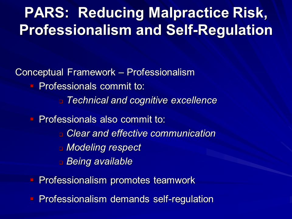 Conceptual Framework – Professionalism Professionals commit to: Professionals commit to: Technical and cognitive excellence Technical and cognitive excellence Professionals also commit to: Professionals also commit to: Clear and effective communication Clear and effective communication Modeling respect Modeling respect Being available Being available Professionalism promotes teamwork Professionalism promotes teamwork Professionalism demands self-regulation Professionalism demands self-regulation PARS: Reducing Malpractice Risk, Professionalism and Self-Regulation