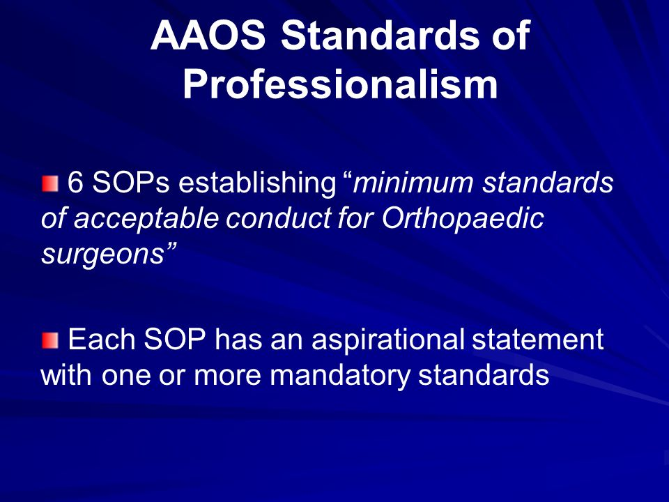 AAOS Standards of Professionalism 6 SOPs establishing minimum standards of acceptable conduct for Orthopaedic surgeons Each SOP has an aspirational statement with one or more mandatory standards
