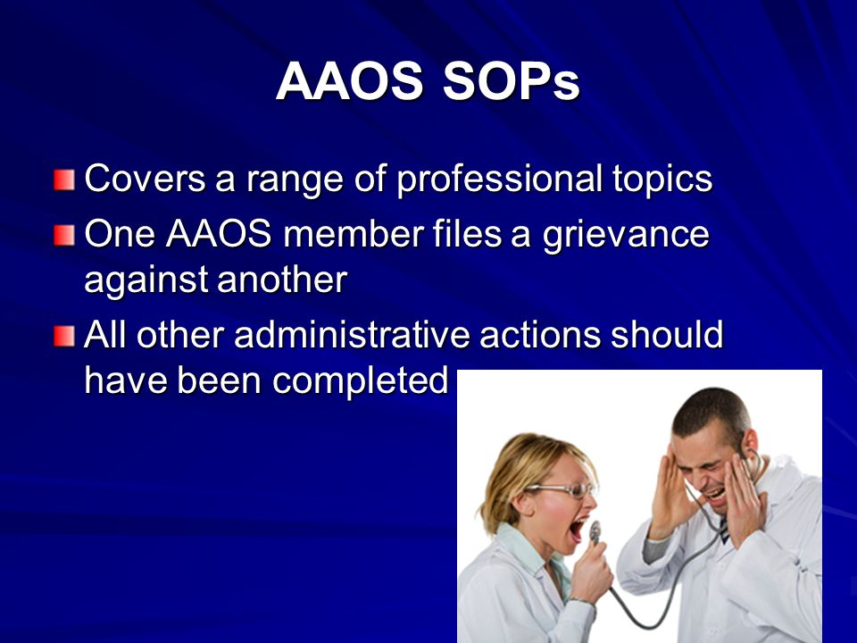 AAOS SOPs Covers a range of professional topics One AAOS member files a grievance against another All other administrative actions should have been completed