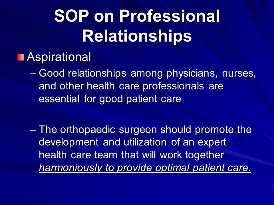 SOP on Professional Relationships Aspirational –Good relationships among physicians, nurses, and other health care professionals are essential for good patient care –The orthopaedic surgeon should promote the development and utilization of an expert health care team that will work together harmoniously to provide optimal patient care.