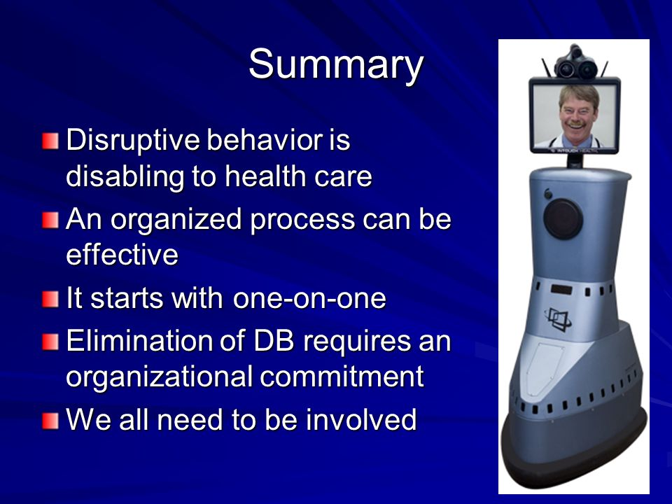 Summary Disruptive behavior is disabling to health care An organized process can be effective It starts with one-on-one Elimination of DB requires an organizational commitment We all need to be involved
