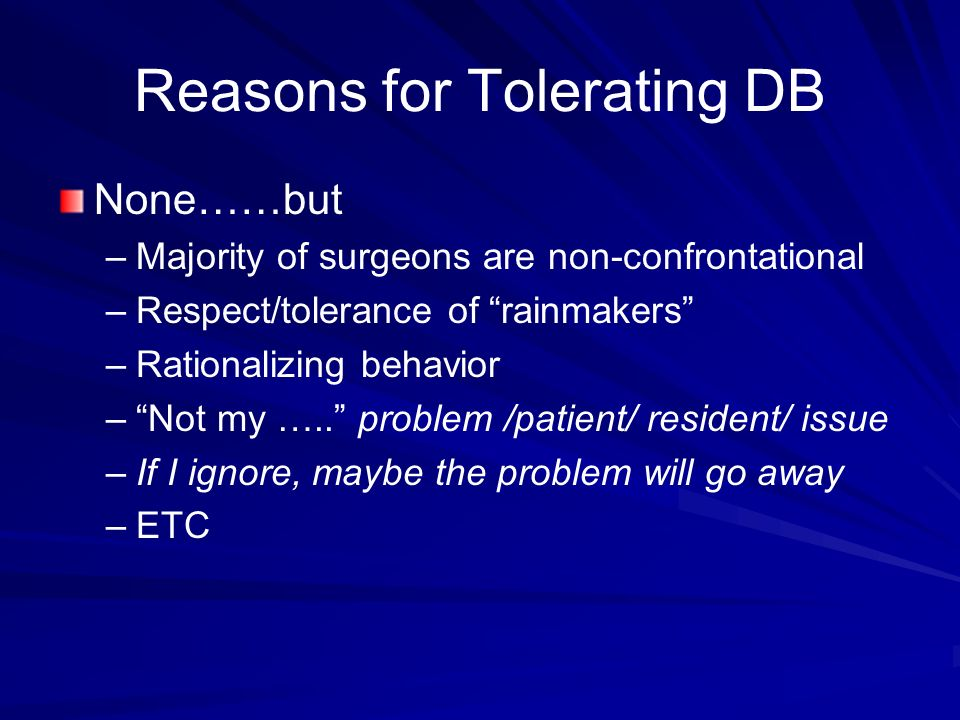 Reasons for Tolerating DB None……but – –Majority of surgeons are non-confrontational – –Respect/tolerance of rainmakers – –Rationalizing behavior – –Not my …..