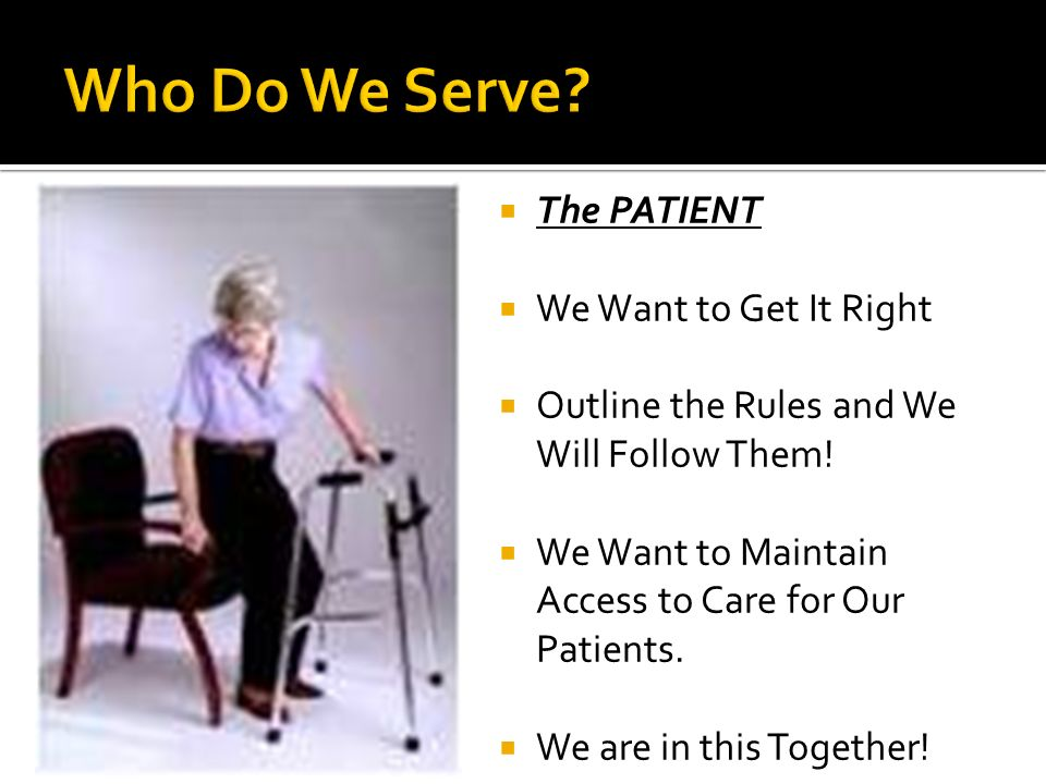The PATIENT We Want to Get It Right Outline the Rules and We Will Follow Them! We Want to Maintain Access to Care for Our Patients. We are in this Tog