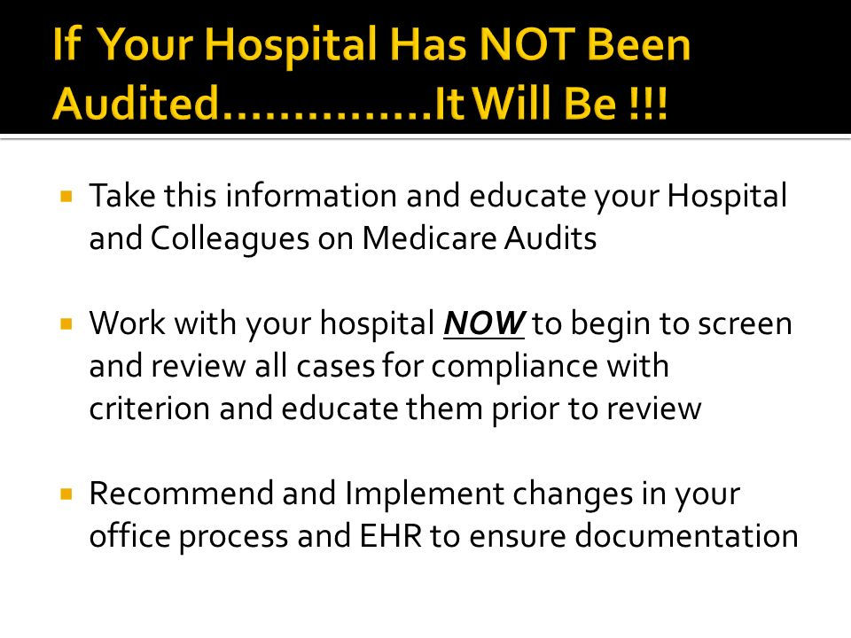 Take this information and educate your Hospital and Colleagues on Medicare Audits Work with your hospital NOW to begin to screen and review all cases