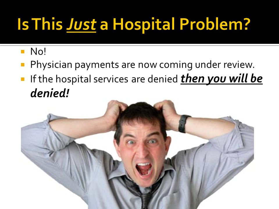 No! Physician payments are now coming under review. If the hospital services are denied then you will be denied! Physicians are now being audited dire